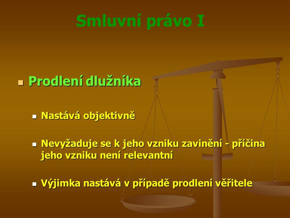Smluvní právo I Prodlení dlužníka Prodlení dlužníka Nastává objektivně Nastává objektivně Nevyžaduje se k jeho vzniku zavinění - příčina jeho vzniku není relevantní Nevyžaduje se k jeho vzniku zavinění - příčina jeho vzniku není relevantní Výjimka nastává v případě prodlení věřitele Výjimka nastává v případě prodlení věřitele