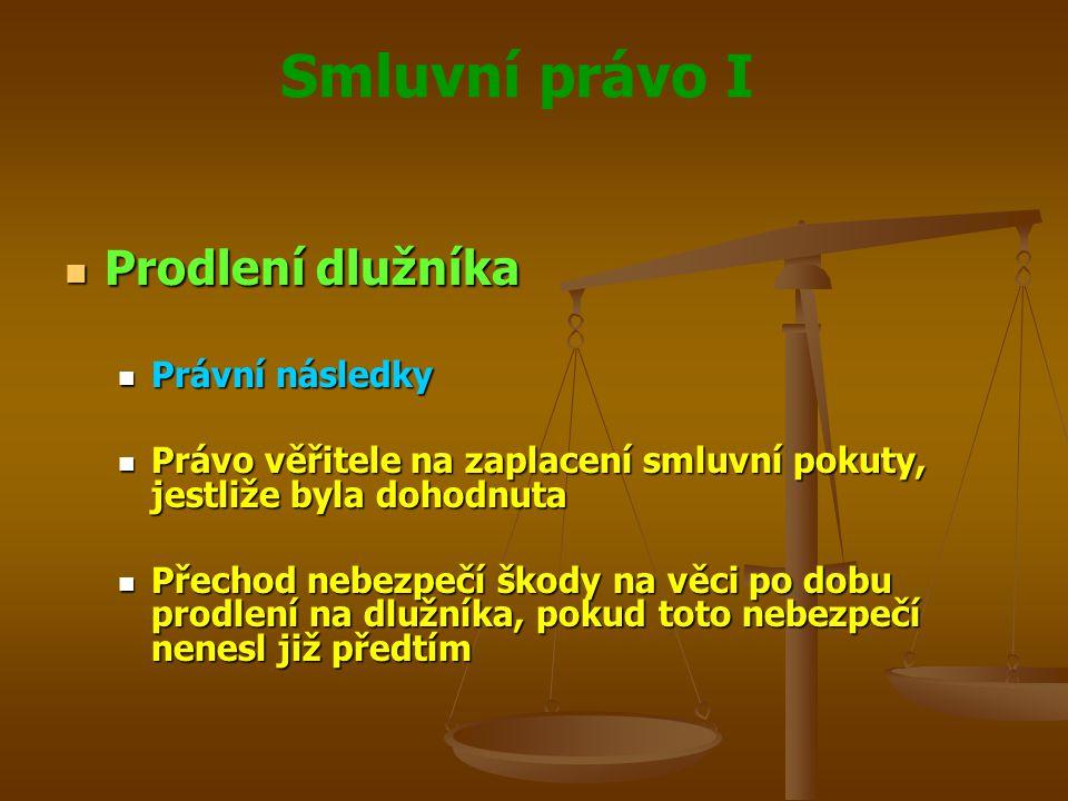 Smluvní právo I Prodlení dlužníka Prodlení dlužníka Právní následky Právní následky Právo věřitele na zaplacení smluvní pokuty, jestliže byla dohodnuta Právo věřitele na zaplacení smluvní pokuty, jestliže byla dohodnuta Přechod nebezpečí škody na věci po dobu prodlení na dlužníka, pokud toto nebezpečí nenesl již předtím Přechod nebezpečí škody na věci po dobu prodlení na dlužníka, pokud toto nebezpečí nenesl již předtím