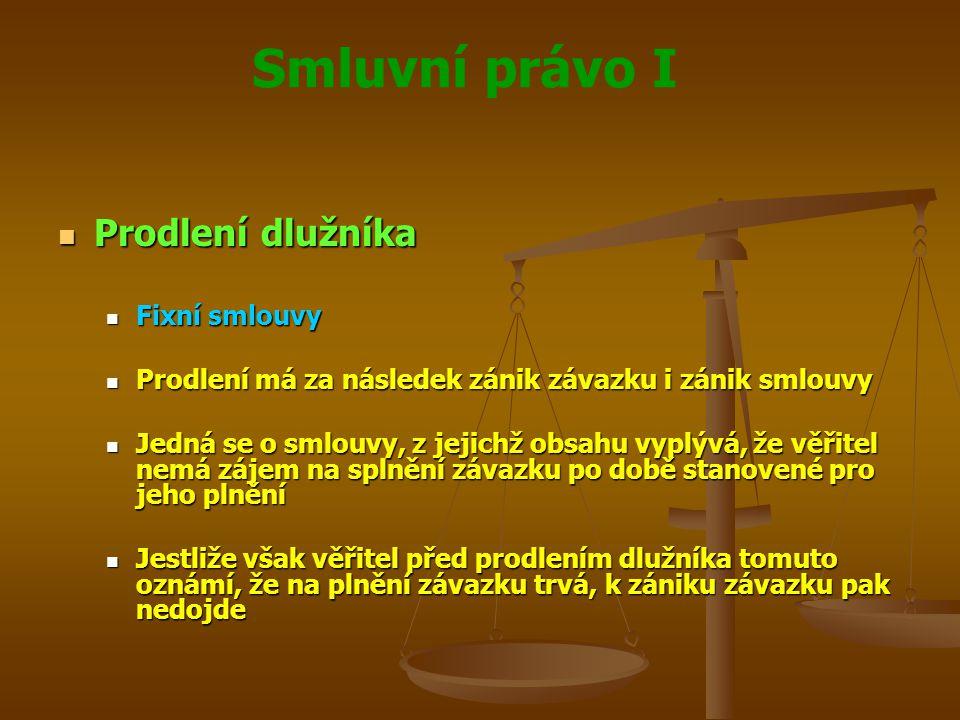 Smluvní právo I Prodlení dlužníka Prodlení dlužníka Fixní smlouvy Fixní smlouvy Prodlení má za následek zánik závazku i zánik smlouvy Prodlení má za následek zánik závazku i zánik smlouvy Jedná se o smlouvy, z jejichž obsahu vyplývá, že věřitel nemá zájem na splnění závazku po době stanovené pro jeho plnění Jedná se o smlouvy, z jejichž obsahu vyplývá, že věřitel nemá zájem na splnění závazku po době stanovené pro jeho plnění Jestliže však věřitel před prodlením dlužníka tomuto oznámí, že na plnění závazku trvá, k zániku závazku pak nedojde Jestliže však věřitel před prodlením dlužníka tomuto oznámí, že na plnění závazku trvá, k zániku závazku pak nedojde