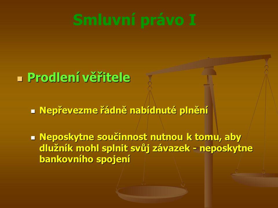 Smluvní právo I Prodlení věřitele Prodlení věřitele Nepřevezme řádně nabídnuté plnění Nepřevezme řádně nabídnuté plnění Neposkytne součinnost nutnou k