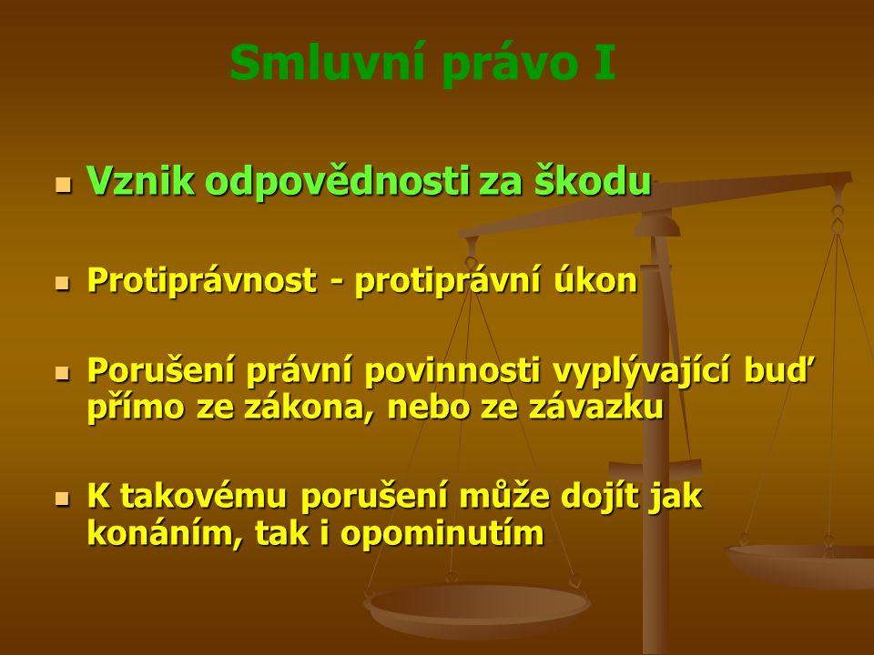 Smluvní právo I Vznik odpovědnosti za škodu Vznik odpovědnosti za škodu Protiprávnost - protiprávní úkon Protiprávnost - protiprávní úkon Porušení právní povinnosti vyplývající buď přímo ze zákona, nebo ze závazku Porušení právní povinnosti vyplývající buď přímo ze zákona, nebo ze závazku K takovému porušení může dojít jak konáním, tak i opominutím K takovému porušení může dojít jak konáním, tak i opominutím