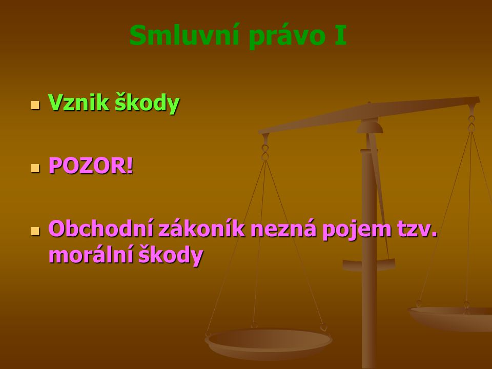 Smluvní právo I Vznik škody Vznik škody POZOR! POZOR! Obchodní zákoník nezná pojem tzv. morální škody Obchodní zákoník nezná pojem tzv. morální škody