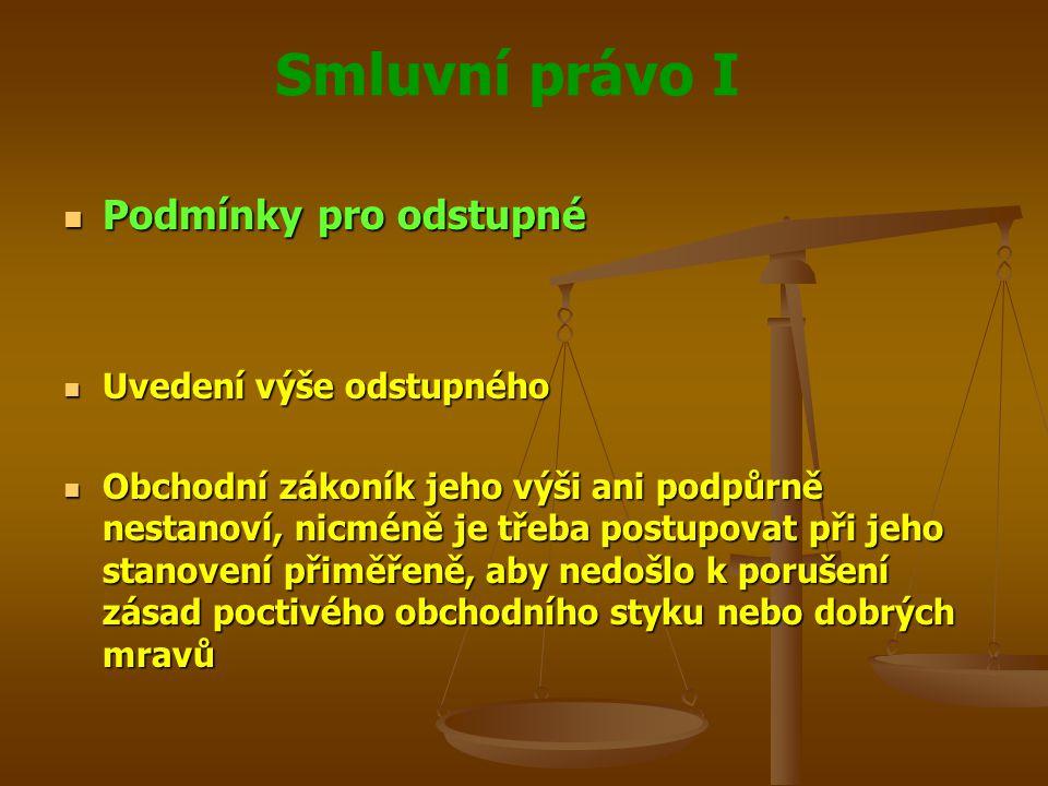 Smluvní právo I Podmínky pro odstupné Podmínky pro odstupné Uvedení výše odstupného Uvedení výše odstupného Obchodní zákoník jeho výši ani podpůrně nestanoví, nicméně je třeba postupovat při jeho stanovení přiměřeně, aby nedošlo k porušení zásad poctivého obchodního styku nebo dobrých mravů Obchodní zákoník jeho výši ani podpůrně nestanoví, nicméně je třeba postupovat při jeho stanovení přiměřeně, aby nedošlo k porušení zásad poctivého obchodního styku nebo dobrých mravů
