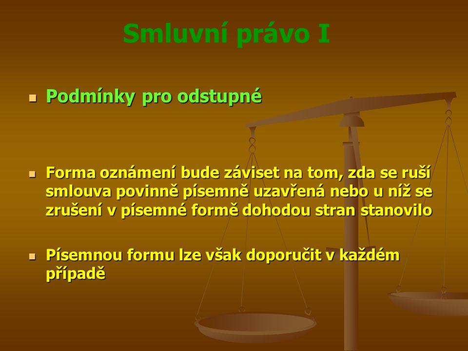 Smluvní právo I Podmínky pro odstupné Podmínky pro odstupné Forma oznámení bude záviset na tom, zda se ruší smlouva povinně písemně uzavřená nebo u níž se zrušení v písemné formě dohodou stran stanovilo Forma oznámení bude záviset na tom, zda se ruší smlouva povinně písemně uzavřená nebo u níž se zrušení v písemné formě dohodou stran stanovilo Písemnou formu lze však doporučit v každém případě Písemnou formu lze však doporučit v každém případě