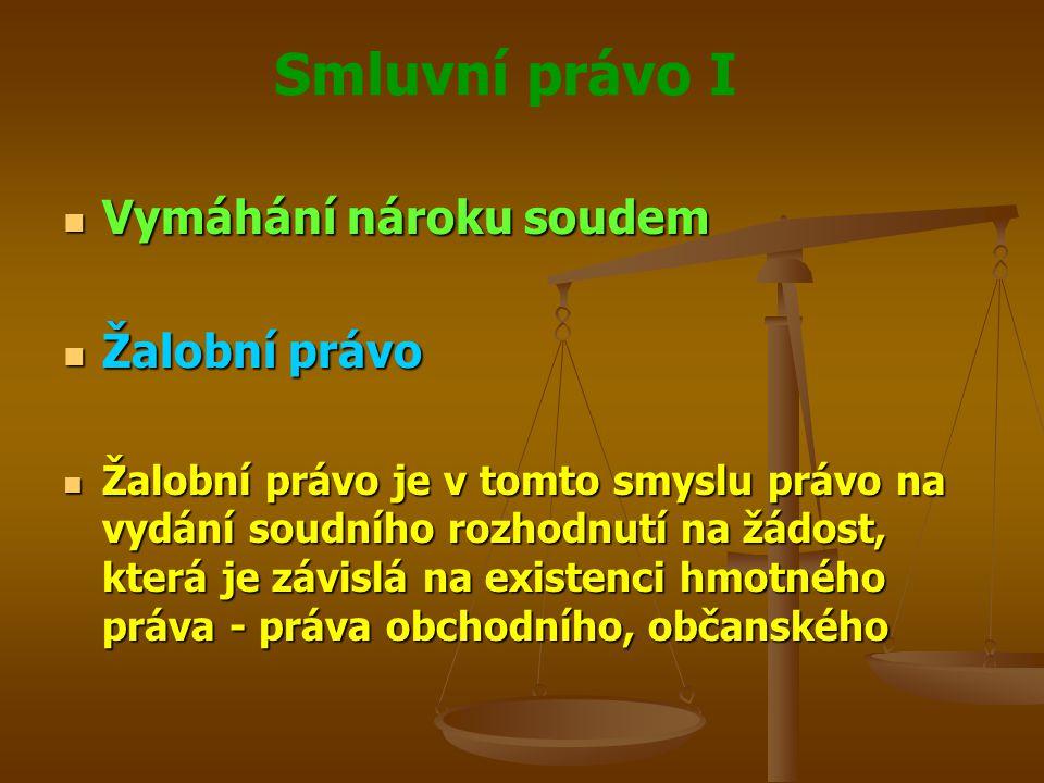 Smluvní právo I Vymáhání nároku soudem Vymáhání nároku soudem Žalobní právo Žalobní právo Žalobní právo je v tomto smyslu právo na vydání soudního rozhodnutí na žádost, která je závislá na existenci hmotného práva - práva obchodního, občanského Žalobní právo je v tomto smyslu právo na vydání soudního rozhodnutí na žádost, která je závislá na existenci hmotného práva - práva obchodního, občanského