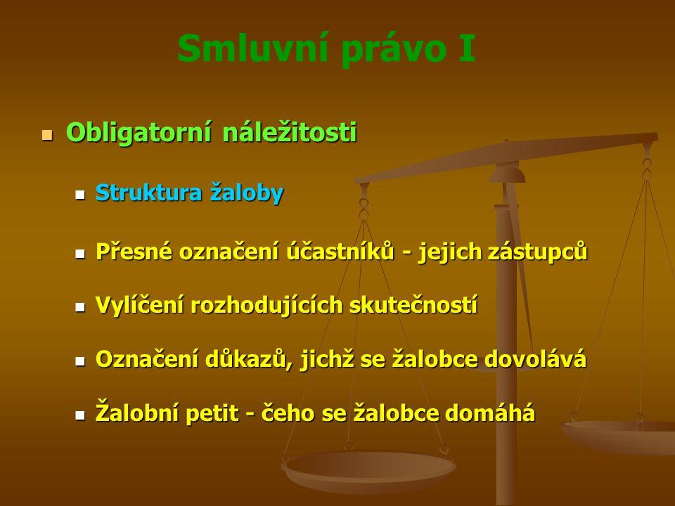 Smluvní právo I Obligatorní náležitosti Obligatorní náležitosti Struktura žaloby Struktura žaloby Přesné označení účastníků - jejich zástupců Přesné označení účastníků - jejich zástupců Vylíčení rozhodujících skutečností Vylíčení rozhodujících skutečností Označení důkazů, jichž se žalobce dovolává Označení důkazů, jichž se žalobce dovolává Žalobní petit - čeho se žalobce domáhá Žalobní petit - čeho se žalobce domáhá