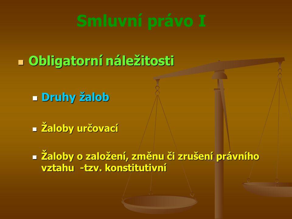 Smluvní právo I Obligatorní náležitosti Obligatorní náležitosti Druhy žalob Druhy žalob Žaloby určovací Žaloby určovací Žaloby o založení, změnu či zrušení právního vztahu -tzv.