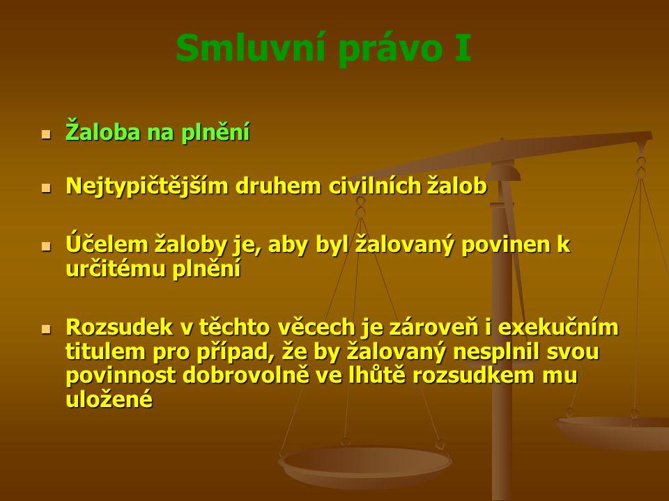 Smluvní právo I Žaloba na plnění Žaloba na plnění Nejtypičtějším druhem civilních žalob Nejtypičtějším druhem civilních žalob Účelem žaloby je, aby byl žalovaný povinen k určitému plnění Účelem žaloby je, aby byl žalovaný povinen k určitému plnění Rozsudek v těchto věcech je zároveň i exekučním titulem pro případ, že by žalovaný nesplnil svou povinnost dobrovolně ve lhůtě rozsudkem mu uložené Rozsudek v těchto věcech je zároveň i exekučním titulem pro případ, že by žalovaný nesplnil svou povinnost dobrovolně ve lhůtě rozsudkem mu uložené