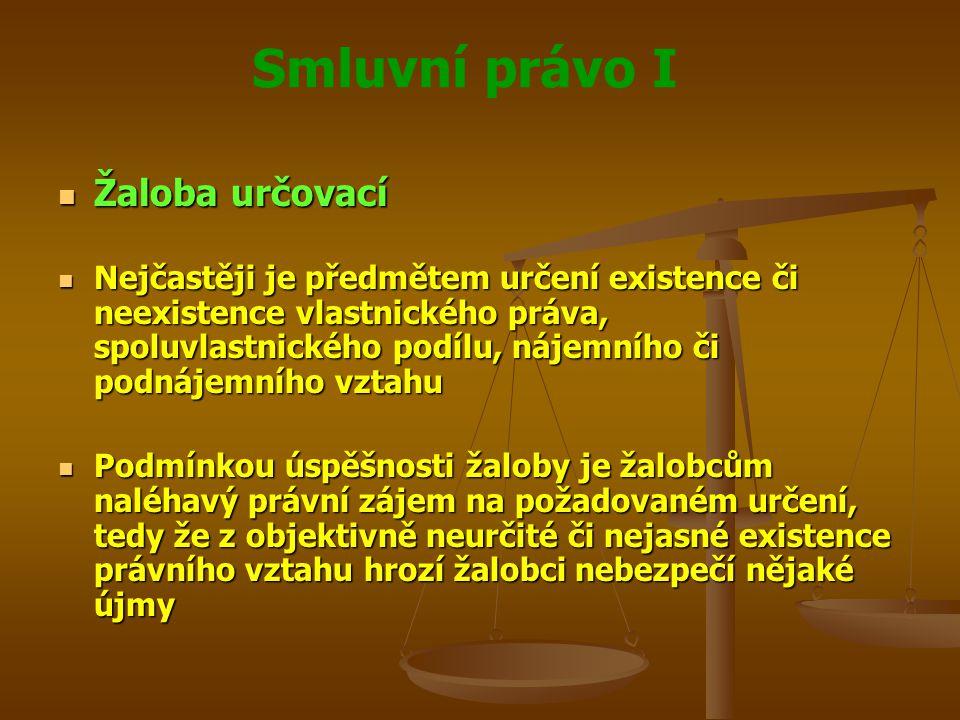 Smluvní právo I Žaloba určovací Žaloba určovací Nejčastěji je předmětem určení existence či neexistence vlastnického práva, spoluvlastnického podílu, nájemního či podnájemního vztahu Nejčastěji je předmětem určení existence či neexistence vlastnického práva, spoluvlastnického podílu, nájemního či podnájemního vztahu Podmínkou úspěšnosti žaloby je žalobcům naléhavý právní zájem na požadovaném určení, tedy že z objektivně neurčité či nejasné existence právního vztahu hrozí žalobci nebezpečí nějaké újmy Podmínkou úspěšnosti žaloby je žalobcům naléhavý právní zájem na požadovaném určení, tedy že z objektivně neurčité či nejasné existence právního vztahu hrozí žalobci nebezpečí nějaké újmy