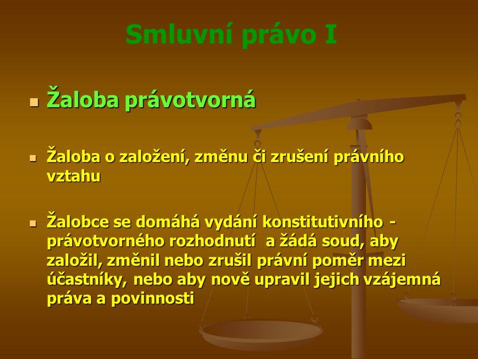 Smluvní právo I Žaloba právotvorná Žaloba právotvorná Žaloba o založení, změnu či zrušení právního vztahu Žaloba o založení, změnu či zrušení právního vztahu Žalobce se domáhá vydání konstitutivního - právotvorného rozhodnutí a žádá soud, aby založil, změnil nebo zrušil právní poměr mezi účastníky, nebo aby nově upravil jejich vzájemná práva a povinnosti Žalobce se domáhá vydání konstitutivního - právotvorného rozhodnutí a žádá soud, aby založil, změnil nebo zrušil právní poměr mezi účastníky, nebo aby nově upravil jejich vzájemná práva a povinnosti
