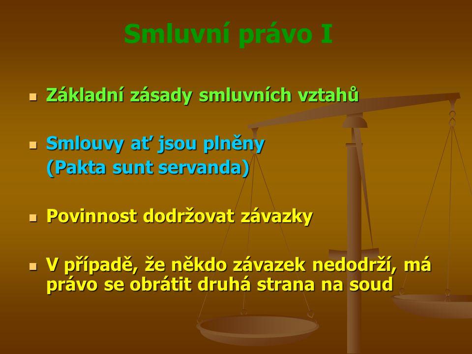 Smluvní právo I Základní zásady smluvních vztahů Základní zásady smluvních vztahů Smlouvy ať jsou plněny Smlouvy ať jsou plněny (Pakta sunt servanda) Povinnost dodržovat závazky Povinnost dodržovat závazky V případě, že někdo závazek nedodrží, má právo se obrátit druhá strana na soud V případě, že někdo závazek nedodrží, má právo se obrátit druhá strana na soud