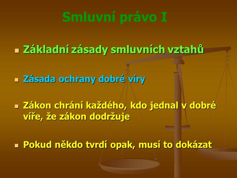Smluvní právo I Základní zásady smluvních vztahů Základní zásady smluvních vztahů Zásada ochrany dobré víry Zásada ochrany dobré víry Zákon chrání každého, kdo jednal v dobré víře, že zákon dodržuje Zákon chrání každého, kdo jednal v dobré víře, že zákon dodržuje Pokud někdo tvrdí opak, musí to dokázat Pokud někdo tvrdí opak, musí to dokázat