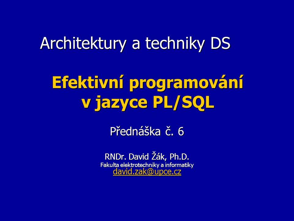 Architektury a techniky DS Efektivní programování v jazyce PL/SQL Přednáška č. 6 RNDr. David Žák, Ph.D. Fakulta elektrotechniky a informatiky david.za