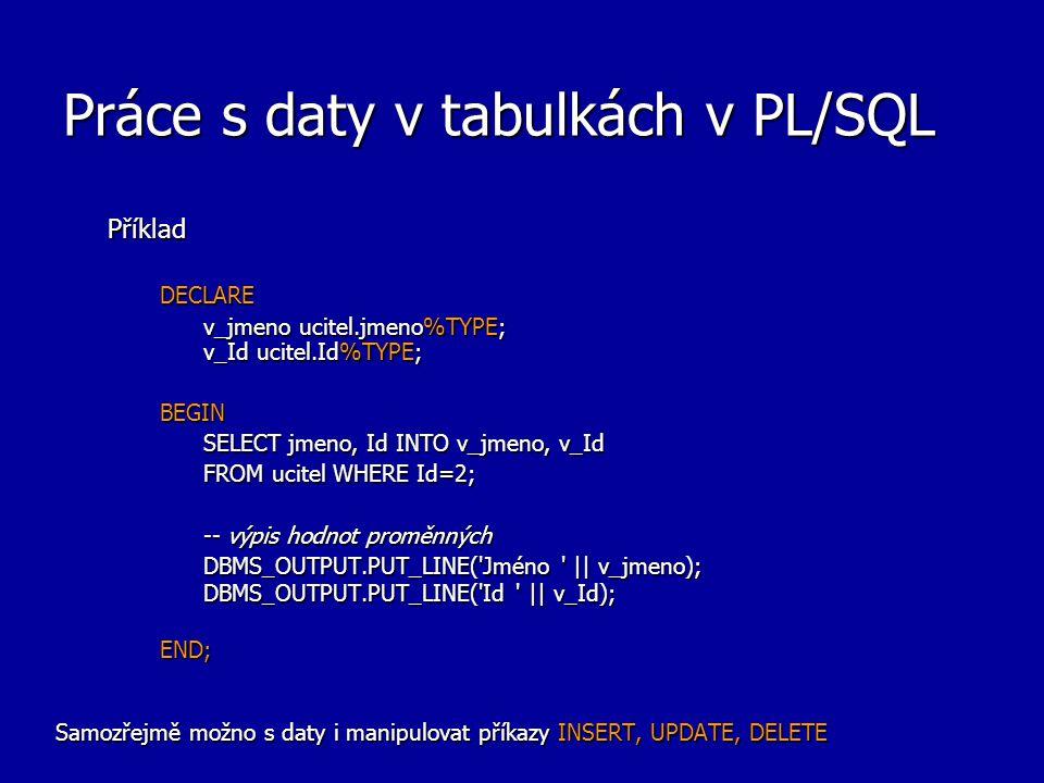 Práce s daty v tabulkách v PL/SQL PříkladDECLARE v_jmeno ucitel.jmeno%TYPE; v_Id ucitel.Id%TYPE; BEGIN SELECT jmeno, Id INTO v_jmeno, v_Id FROM ucitel WHERE Id=2; -- výpis hodnot proměnných DBMS_OUTPUT.PUT_LINE( Jméno || v_jmeno); DBMS_OUTPUT.PUT_LINE( Id || v_Id); END; Samozřejmě možno s daty i manipulovat příkazy INSERT, UPDATE, DELETE