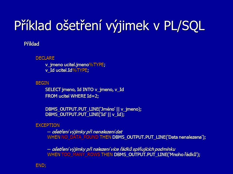 Příklad ošetření výjimek v PL/SQL PříkladDECLARE v_jmeno ucitel.jmeno%TYPE; v_Id ucitel.Id%TYPE; BEGIN SELECT jmeno, Id INTO v_jmeno, v_Id FROM ucitel WHERE Id=2; DBMS_OUTPUT.PUT_LINE( Jméno || v_jmeno); DBMS_OUTPUT.PUT_LINE( Id || v_Id); EXCEPTION -- ošetření výjimky při nenalezení dat WHEN NO_DATA_FOUND THEN DBMS_OUTPUT.PUT_LINE( Data nenalezena ); -- ošetření výjimky při nalezení více řádků splňujících podmínku WHEN TOO_MANY_ROWS THEN DBMS_OUTPUT.PUT_LINE( Mnoho řádků ); END;