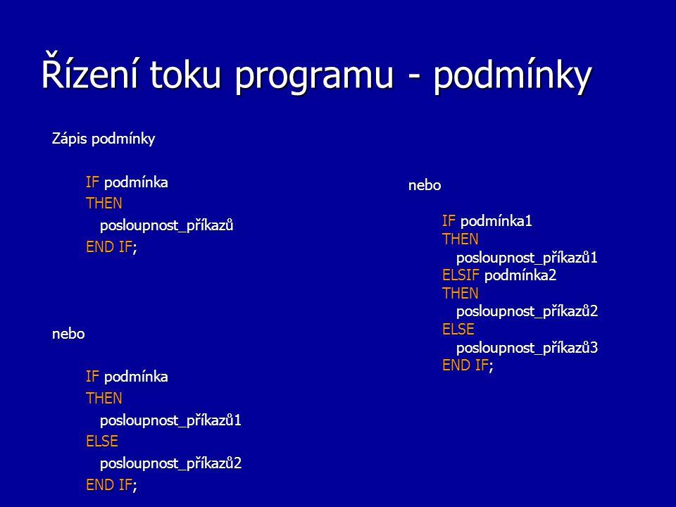 Řízení toku programu - podmínky Zápis podmínky IF podmínka THEN posloupnost_příkazů posloupnost_příkazů END IF; nebo IF podmínka THEN posloupnost_příkazů1 posloupnost_příkazů1ELSE posloupnost_příkazů2 posloupnost_příkazů2 END IF; nebo IF podmínka1 THEN posloupnost_příkazů1 posloupnost_příkazů1 ELSIF podmínka2 THEN posloupnost_příkazů2 posloupnost_příkazů2ELSE posloupnost_příkazů3 posloupnost_příkazů3 END IF;