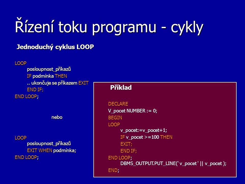 Řízení toku programu - cykly Jednoduchý cyklus LOOP LOOP posloupnost_příkazů IF podmínka THEN.. ukončuje se příkazem EXIT END IF; END LOOP; nebo LOOP