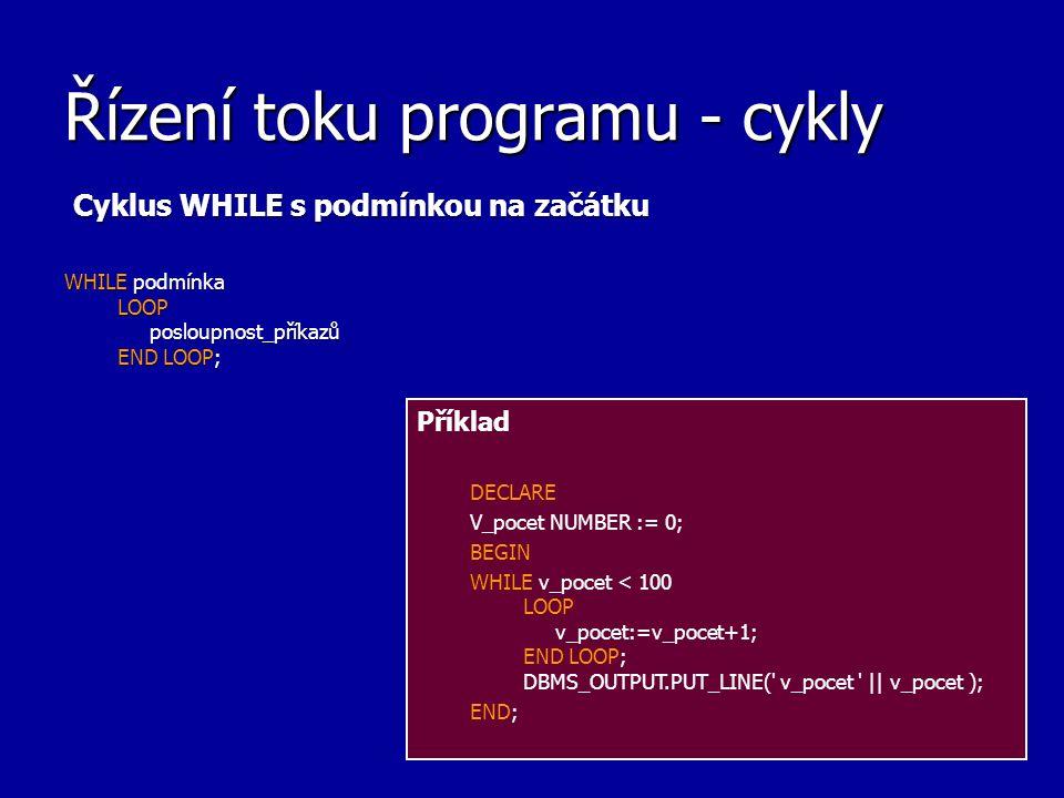 Řízení toku programu - cykly Cyklus WHILE s podmínkou na začátku WHILE podmínka LOOP posloupnost_příkazů END LOOP; Příklad DECLARE V_pocet NUMBER := 0; BEGIN WHILE v_pocet < 100 LOOP v_pocet:=v_pocet+1; END LOOP; DBMS_OUTPUT.PUT_LINE( v_pocet || v_pocet ); END;