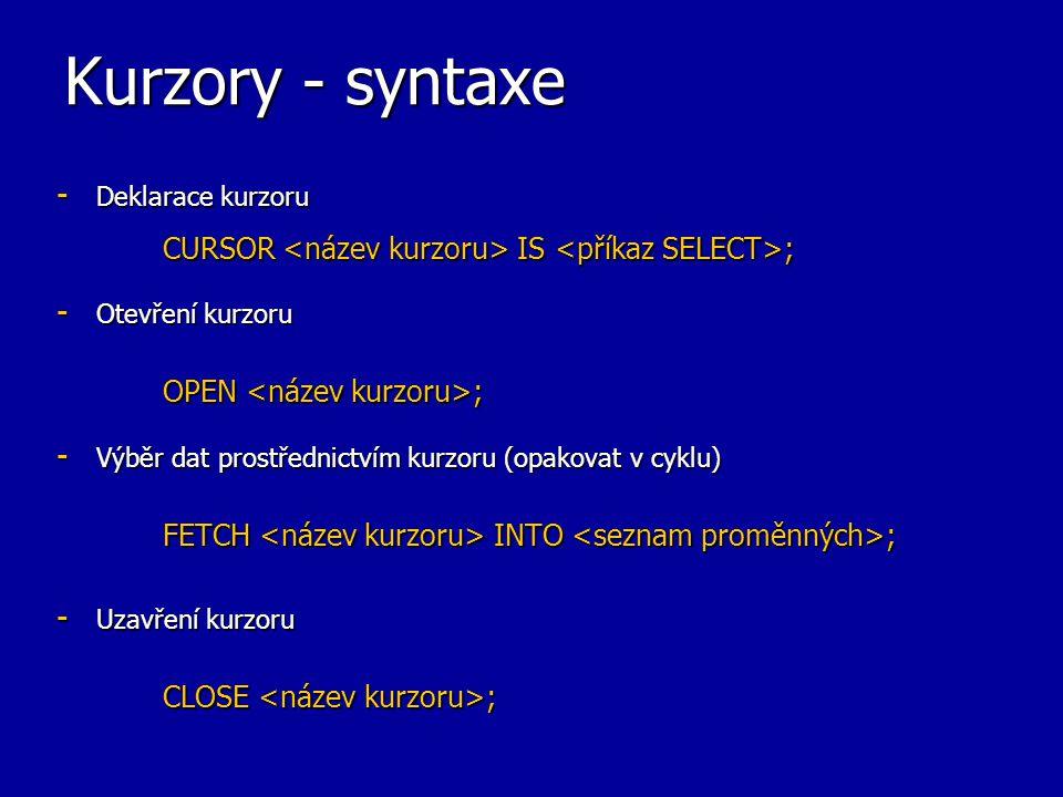 Kurzory - syntaxe - Deklarace kurzoru CURSOR IS ; - Otevření kurzoru OPEN ; - Výběr dat prostřednictvím kurzoru (opakovat v cyklu) FETCH INTO ; - Uzav