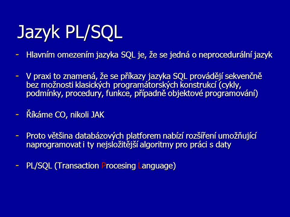 Jazyk PL/SQL - Hlavním omezením jazyka SQL je, že se jedná o neprocedurální jazyk - V praxi to znamená, že se příkazy jazyka SQL provádějí sekvenčně bez možnosti klasických programátorských konstrukcí (cykly, podmínky, procedury, funkce, případně objektové programování) - Říkáme CO, nikoli JAK - Proto většina databázových platforem nabízí rozšíření umožňující naprogramovat i ty nejsložitější algoritmy pro práci s daty - PL/SQL (Transaction Procesing Language)