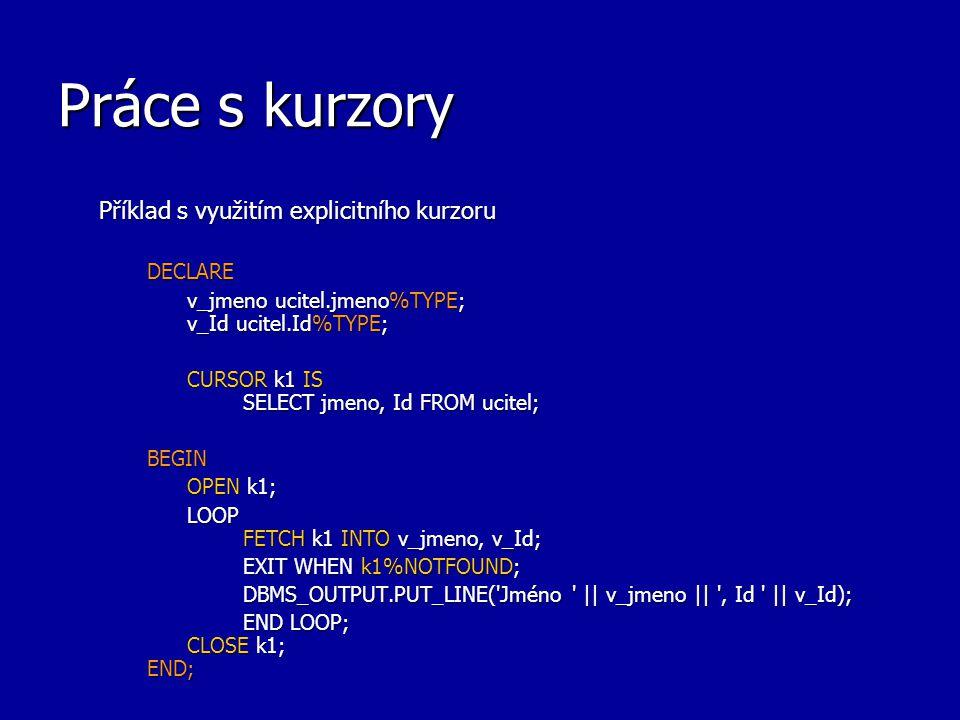 Práce s kurzory Příklad s využitím explicitního kurzoru DECLARE v_jmeno ucitel.jmeno%TYPE; v_Id ucitel.Id%TYPE; CURSOR k1 IS SELECT jmeno, Id FROM uci