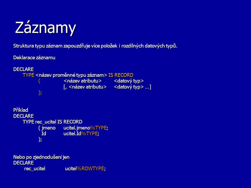 Záznamy Struktura typu záznam zapouzdřuje více položek i rozdílných datových typů. Deklarace záznamu DECLARE TYPE IS RECORD ( ( [, …] ); PříkladDECLAR