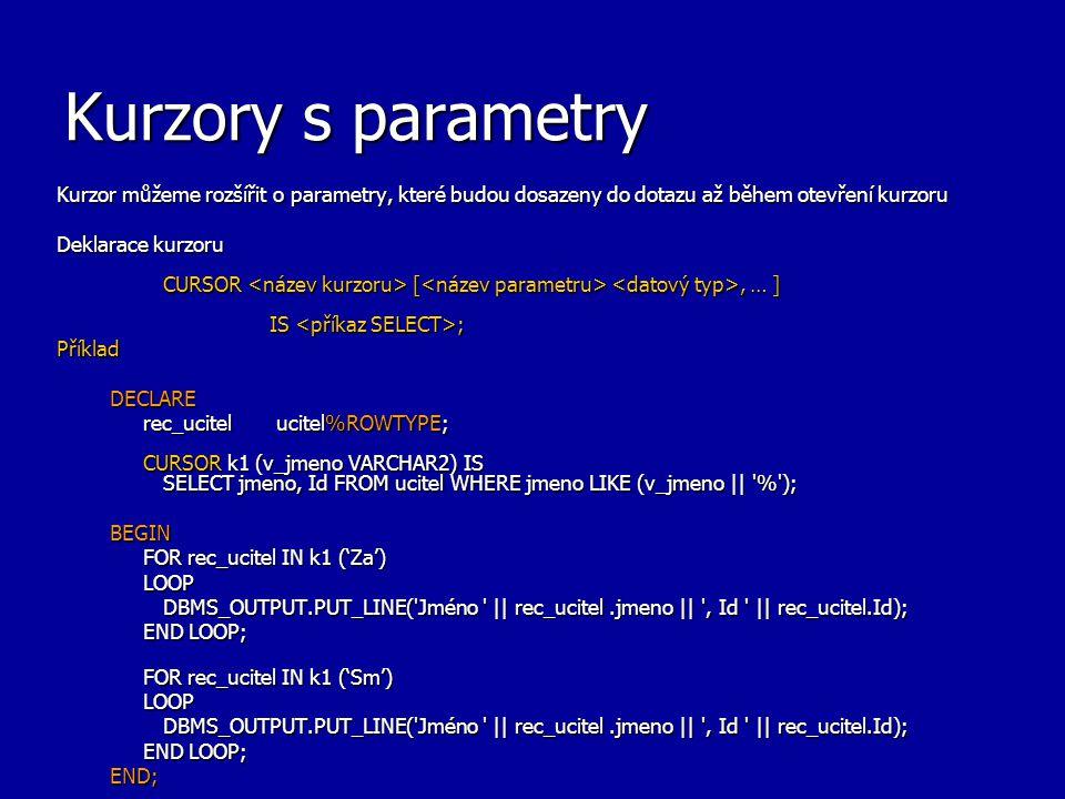 Kurzory s parametry Kurzor můžeme rozšířit o parametry, které budou dosazeny do dotazu až během otevření kurzoru Deklarace kurzoru CURSOR [, … ] IS ; PříkladDECLARE rec_ucitel ucitel%ROWTYPE; CURSOR k1 (v_jmeno VARCHAR2) IS SELECT jmeno, Id FROM ucitel WHERE jmeno LIKE (v_jmeno || % ); BEGIN FOR rec_ucitel IN k1 ('Za') LOOP DBMS_OUTPUT.PUT_LINE( Jméno || rec_ucitel.jmeno || , Id || rec_ucitel.Id); END LOOP; FOR rec_ucitel IN k1 ('Sm') LOOP DBMS_OUTPUT.PUT_LINE( Jméno || rec_ucitel.jmeno || , Id || rec_ucitel.Id); END LOOP; END;