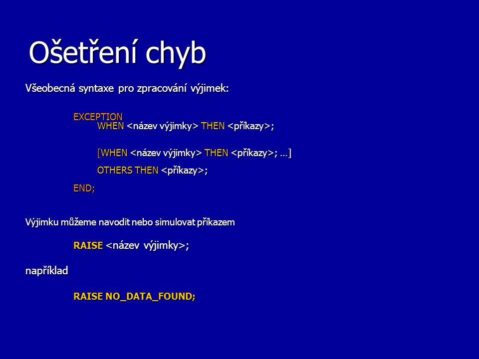 Ošetření chyb Všeobecná syntaxe pro zpracování výjimek: EXCEPTION WHEN THEN ; [WHEN THEN ; …] OTHERS THEN ; END; Výjimku můžeme navodit nebo simulovat příkazem RAISE ; například RAISE NO_DATA_FOUND;