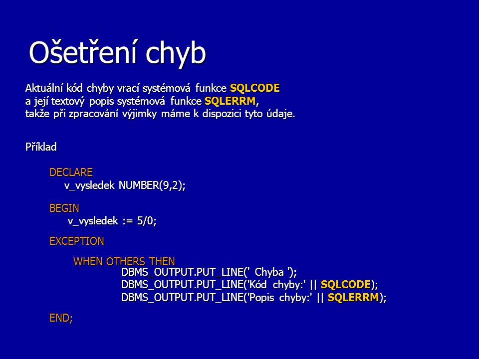 Ošetření chyb Aktuální kód chyby vrací systémová funkce SQLCODE a její textový popis systémová funkce SQLERRM, takže při zpracování výjimky máme k dis