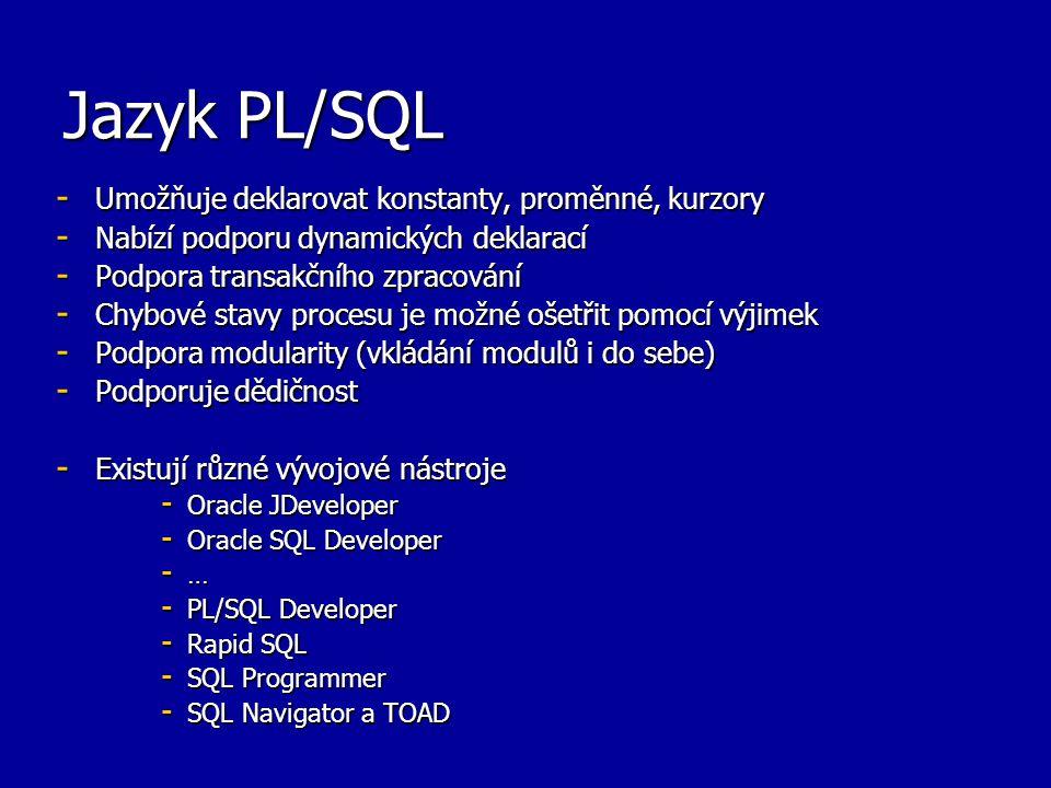 Jazyk PL/SQL - Umožňuje deklarovat konstanty, proměnné, kurzory - Nabízí podporu dynamických deklarací - Podpora transakčního zpracování - Chybové stavy procesu je možné ošetřit pomocí výjimek - Podpora modularity (vkládání modulů i do sebe) - Podporuje dědičnost - Existují různé vývojové nástroje - Oracle JDeveloper - Oracle SQL Developer - … - PL/SQL Developer - Rapid SQL - SQL Programmer - SQL Navigator a TOAD