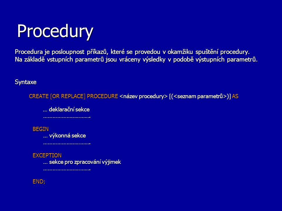 Procedury Procedura je posloupnost příkazů, které se provedou v okamžiku spuštění procedury. Na základě vstupních parametrů jsou vráceny výsledky v po