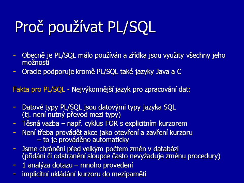 Proč používat PL/SQL - Obecně je PL/SQL málo používán a zřídka jsou využity všechny jeho možnosti - Oracle podporuje kromě PL/SQL také jazyky Java a C Fakta pro PL/SQL - Nejvýkonnější jazyk pro zpracování dat: - Datové typy PL/SQL jsou datovými typy jazyka SQL (tj.