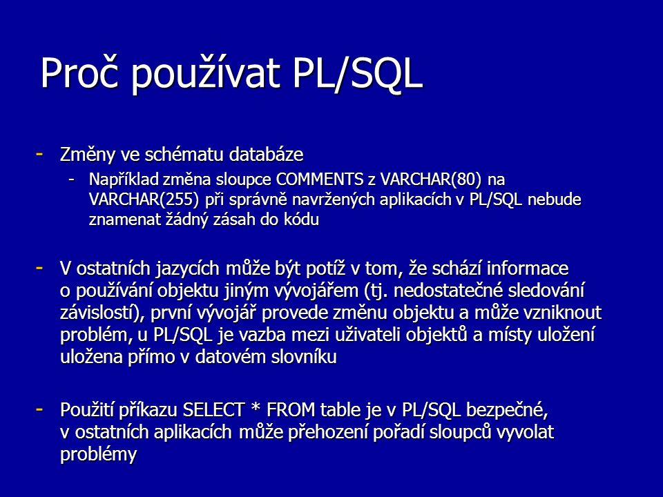 Proč používat PL/SQL - Změny ve schématu databáze -Například změna sloupce COMMENTS z VARCHAR(80) na VARCHAR(255) při správně navržených aplikacích v PL/SQL nebude znamenat žádný zásah do kódu - V ostatních jazycích může být potíž v tom, že schází informace o používání objektu jiným vývojářem (tj.