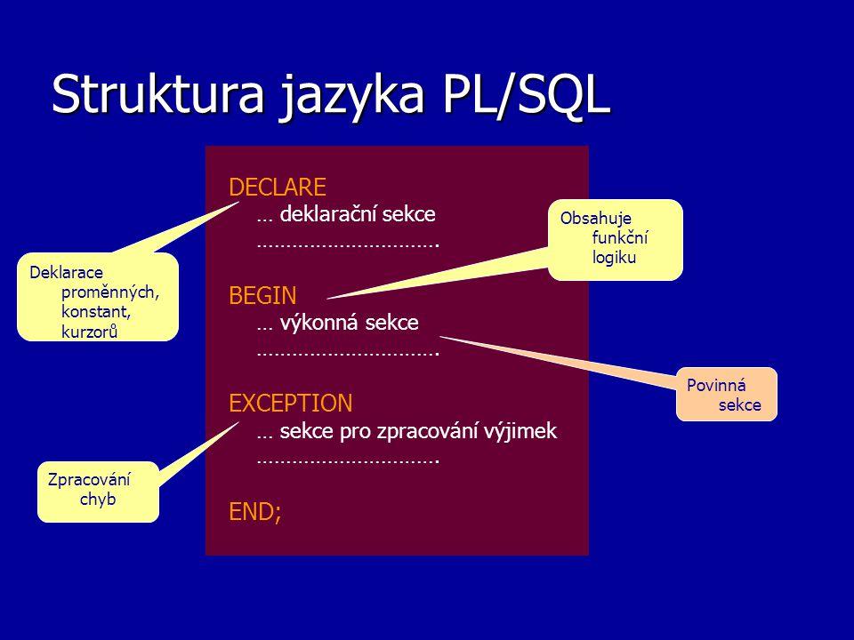 Struktura jazyka PL/SQL DECLARE … deklarační sekce …………………………. BEGIN … výkonná sekce …………………………. EXCEPTION … sekce pro zpracování výjimek ………………………….