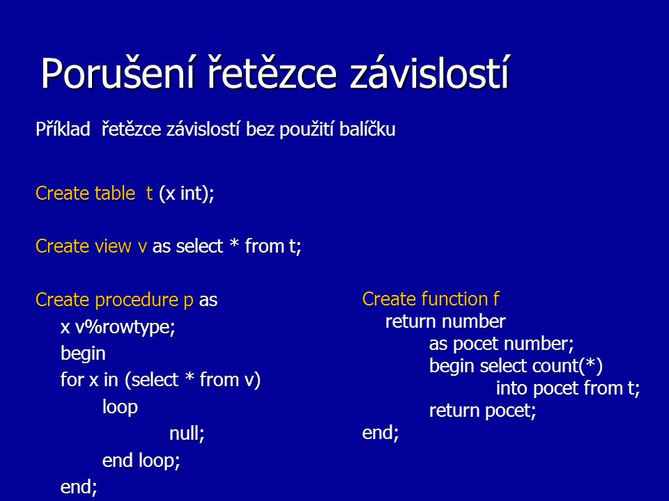 Porušení řetězce závislostí Příklad řetězce závislostí bez použití balíčku Create table t (x int); Create view v as select * from t; Create procedure