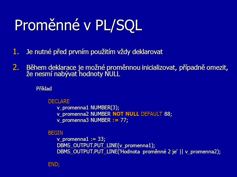 Proměnné v PL/SQL 1. Je nutné před prvním použitím vždy deklarovat 2. Během deklarace je možné proměnnou inicializovat, případně omezit, že nesmí nabý