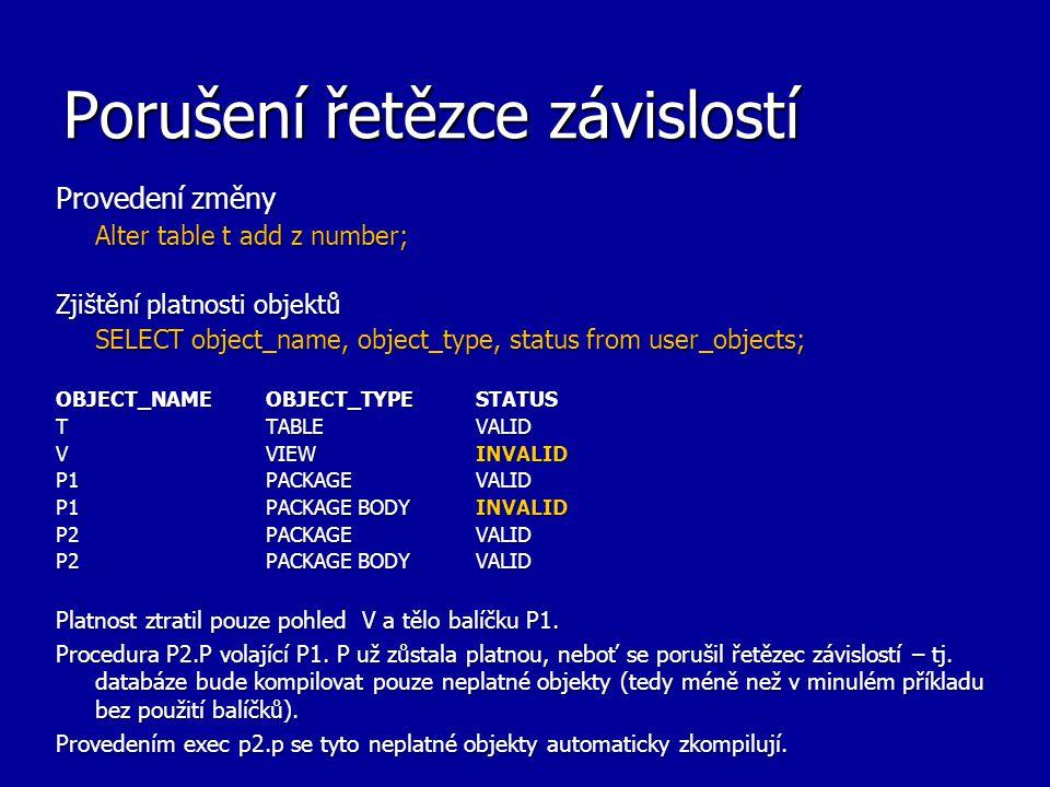 Porušení řetězce závislostí Provedení změny Alter table t add z number; Zjištění platnosti objektů SELECT object_name, object_type, status from user_objects; OBJECT_NAME OBJECT_TYPE STATUS T TABLE VALID V VIEW INVALID P1 PACKAGE VALID P1 PACKAGE BODY INVALID P2 PACKAGE VALID P2 PACKAGE BODY VALID Platnost ztratil pouze pohled V a tělo balíčku P1.