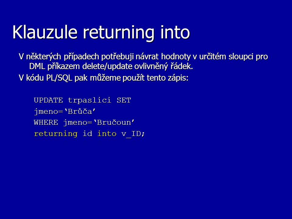 Klauzule returning into V některých případech potřebuji návrat hodnoty v určitém sloupci pro DML příkazem delete/update ovlivněný řádek. V kódu PL/SQL