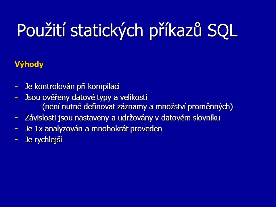 Použití statických příkazů SQL Výhody - Je kontrolován při kompilaci - Jsou ověřeny datové typy a velikosti (není nutné definovat záznamy a množství proměnných) - Závislosti jsou nastaveny a udržovány v datovém slovníku - Je 1x analyzován a mnohokrát proveden - Je rychlejší