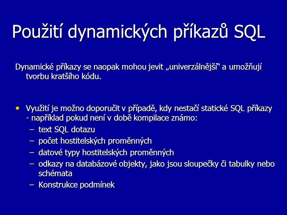 """Použití dynamických příkazů SQL Dynamické příkazy se naopak mohou jevit """"univerzálnější"""" a umožňují tvorbu kratšího kódu. Využití je možno doporučit v"""
