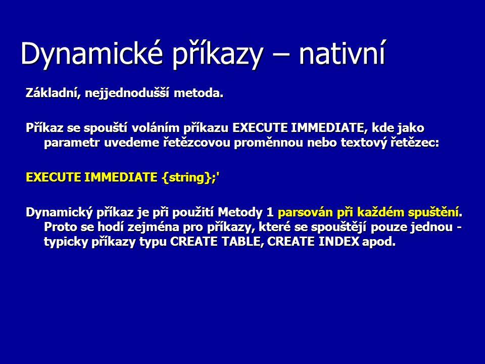 Dynamické příkazy – nativní Základní, nejjednodušší metoda. Příkaz se spouští voláním příkazu EXECUTE IMMEDIATE, kde jako parametr uvedeme řetězcovou