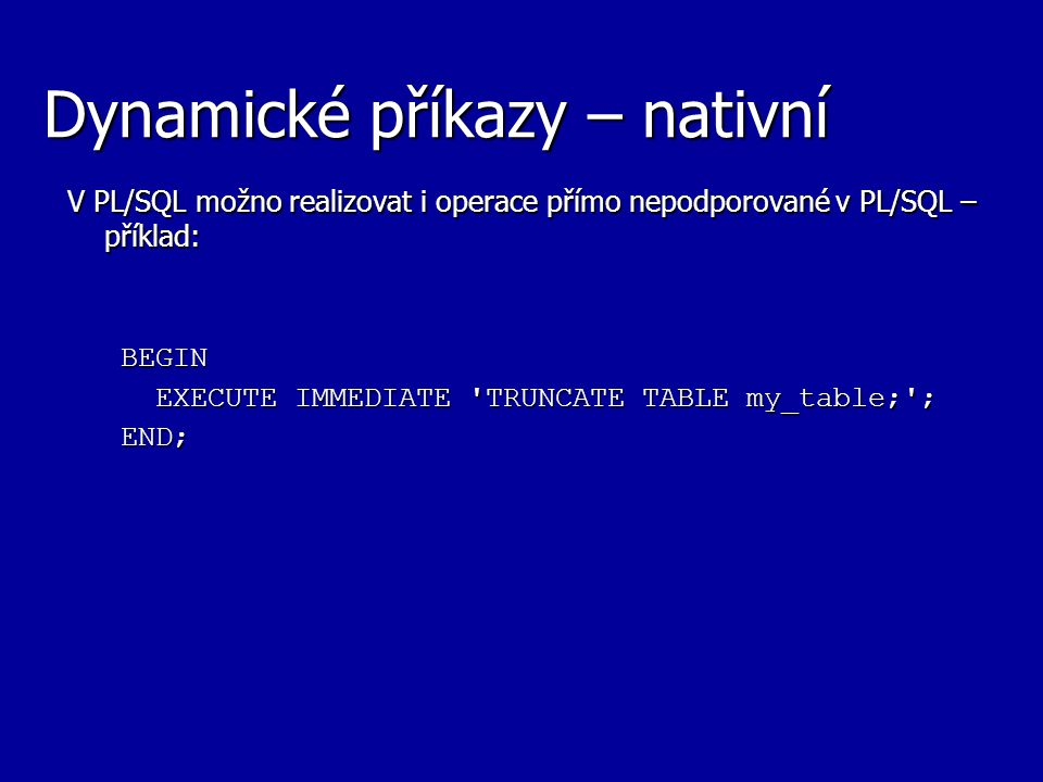 Dynamické příkazy – nativní V PL/SQL možno realizovat i operace přímo nepodporované v PL/SQL – příklad: BEGIN EXECUTE IMMEDIATE 'TRUNCATE TABLE my_tab