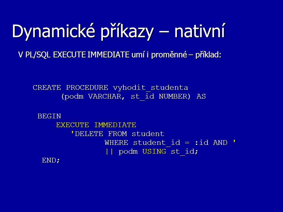 Dynamické příkazy – nativní V PL/SQL EXECUTE IMMEDIATE umí i proměnné – příklad: CREATE PROCEDURE vyhodit_studenta (podm VARCHAR, st_id NUMBER) AS BEGIN EXECUTE IMMEDIATE DELETE FROM student WHERE student_id = :id AND || podm USING st_id; END;