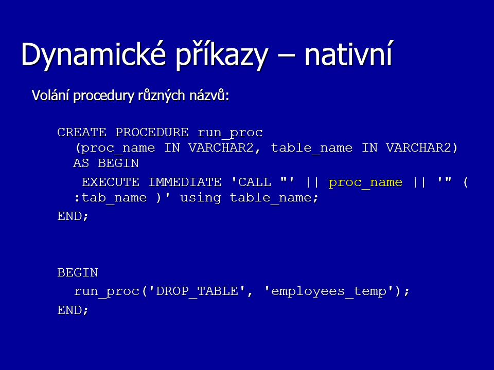 Dynamické příkazy – nativní Volání procedury různých názvů: CREATE PROCEDURE run_proc (proc_name IN VARCHAR2, table_name IN VARCHAR2) AS BEGIN EXECUTE