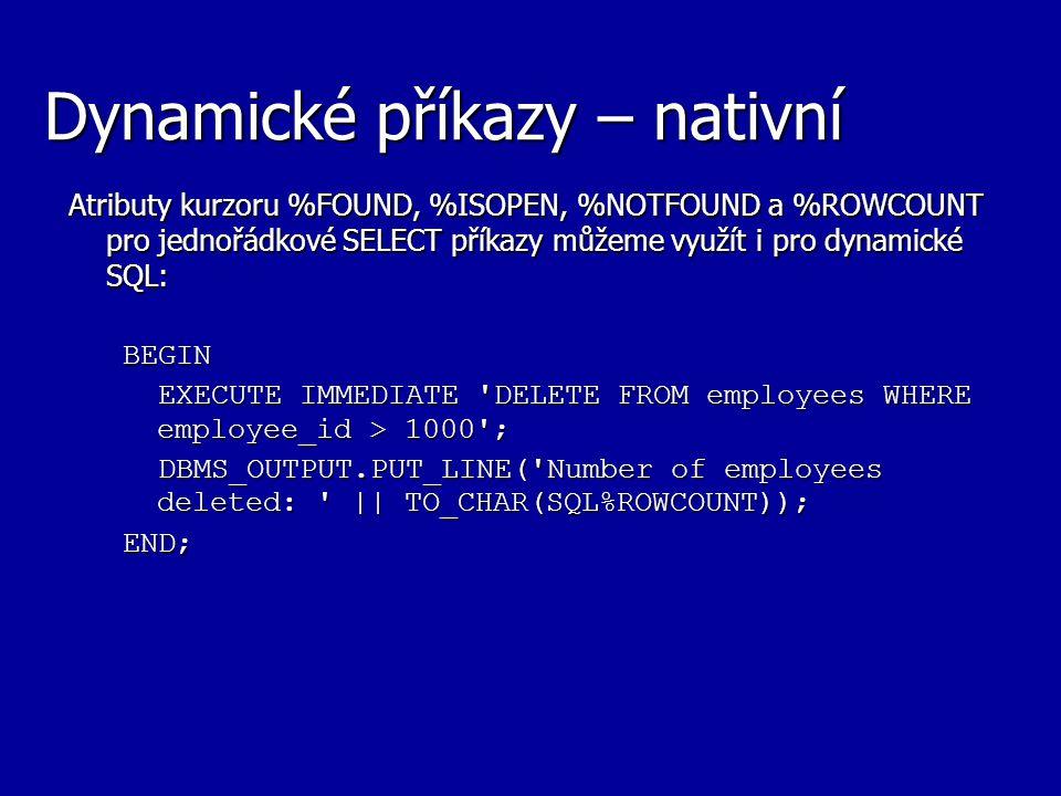 Dynamické příkazy – nativní Atributy kurzoru %FOUND, %ISOPEN, %NOTFOUND a %ROWCOUNT pro jednořádkové SELECT příkazy můžeme využít i pro dynamické SQL: