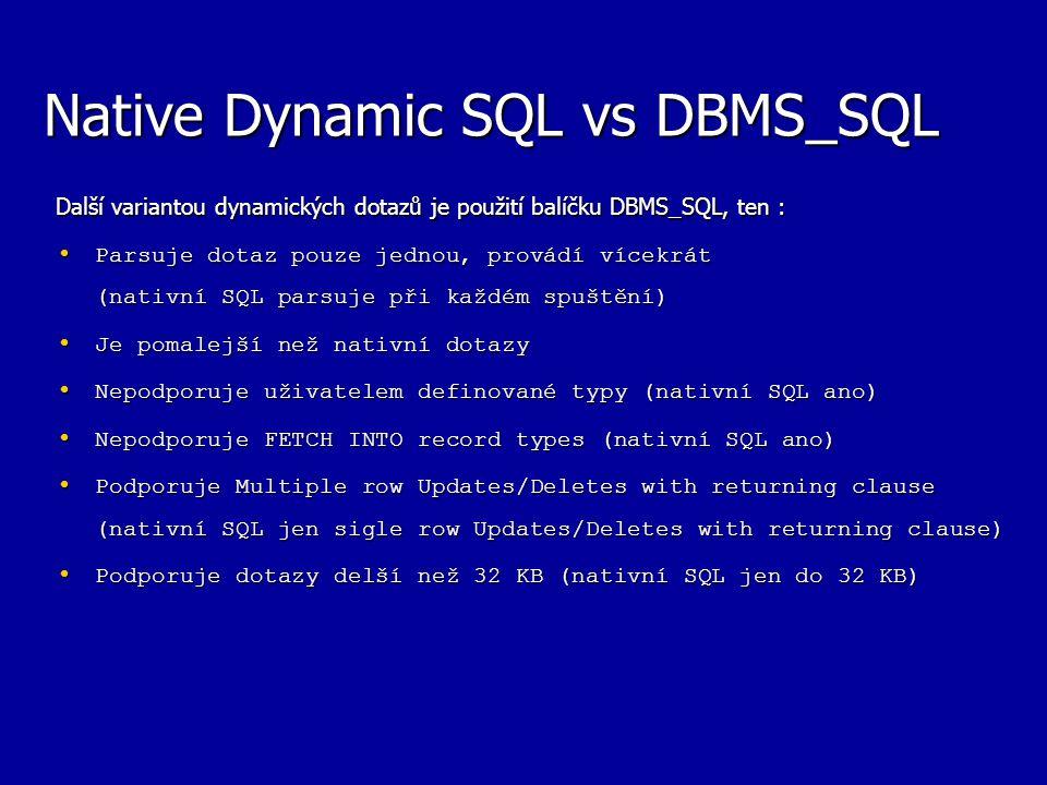 Native Dynamic SQL vs DBMS_SQL Další variantou dynamických dotazů je použití balíčku DBMS_SQL, ten : Parsuje dotaz pouze jednou, provádí vícekrát (nativní SQL parsuje při každém spuštění) Parsuje dotaz pouze jednou, provádí vícekrát (nativní SQL parsuje při každém spuštění) Je pomalejší než nativní dotazy Je pomalejší než nativní dotazy Nepodporuje uživatelem definované typy (nativní SQL ano) Nepodporuje uživatelem definované typy (nativní SQL ano) Nepodporuje FETCH INTO record types (nativní SQL ano) Nepodporuje FETCH INTO record types (nativní SQL ano) Podporuje Multiple row Updates/Deletes with returning clause (nativní SQL jen sigle row Updates/Deletes with returning clause) Podporuje Multiple row Updates/Deletes with returning clause (nativní SQL jen sigle row Updates/Deletes with returning clause) Podporuje dotazy delší než 32 KB (nativní SQL jen do 32 KB) Podporuje dotazy delší než 32 KB (nativní SQL jen do 32 KB)