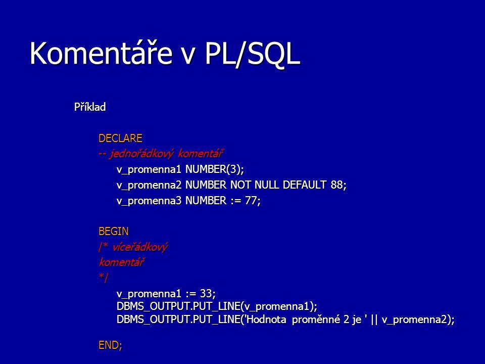 Komentáře v PL/SQL PříkladDECLARE -- jednořádkový komentář v_promenna1 NUMBER(3); v_promenna2 NUMBER NOT NULL DEFAULT 88; v_promenna3 NUMBER := 77; BEGIN /* víceřádkový komentář*/ v_promenna1 := 33; DBMS_OUTPUT.PUT_LINE(v_promenna1); DBMS_OUTPUT.PUT_LINE( Hodnota proměnné 2 je || v_promenna2); END;