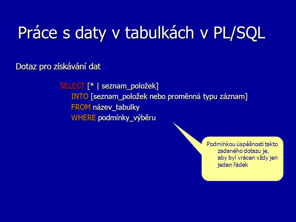 Práce s daty v tabulkách v PL/SQL Dotaz pro získávání dat SELECT [* | seznam_položek] INTO [seznam_položek nebo proměnná typu záznam] FROM název_tabulky WHERE podmínky_výběru Podmínkou úspěšnosti takto zadaného dotazu je, aby byl vrácen vždy jen jeden řádek
