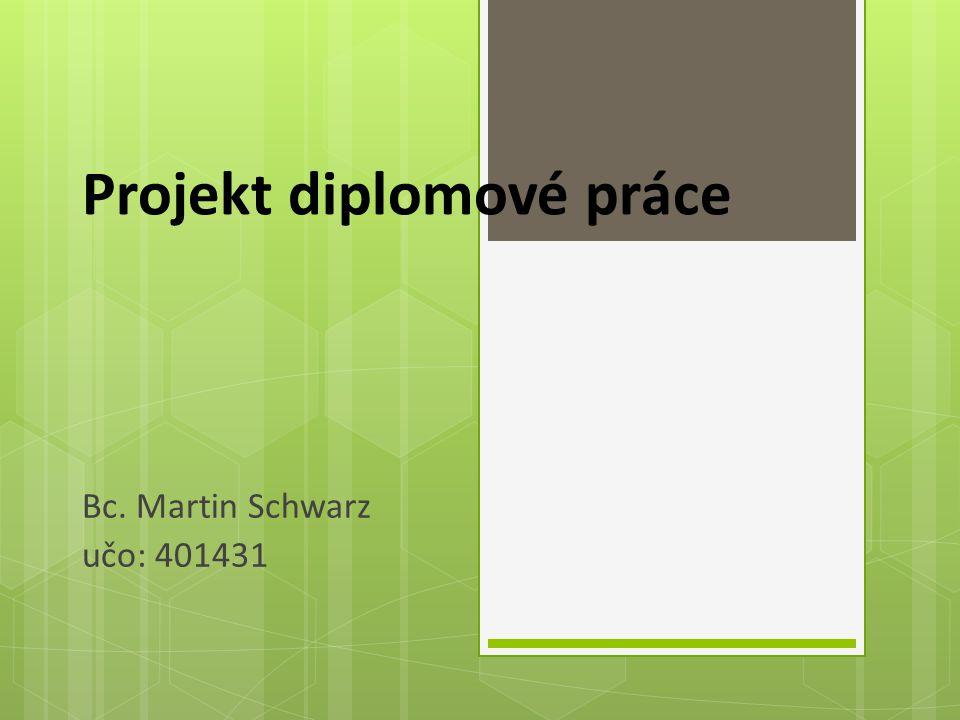 Projekt diplomové práce Bc. Martin Schwarz učo: 401431