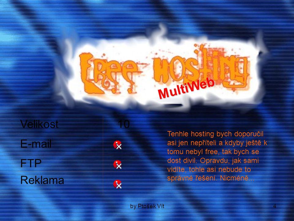 by Ptošek Vít4 Velikost10 E-mail FTP Reklama M u l t i W e b Tenhle hosting bych doporučil asi jen nepříteli a kdyby ještě k tomu nebyl free, tak bych